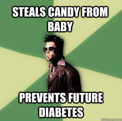 Steals candy from baby prevents future diabetes  Helpful Tyler Durden