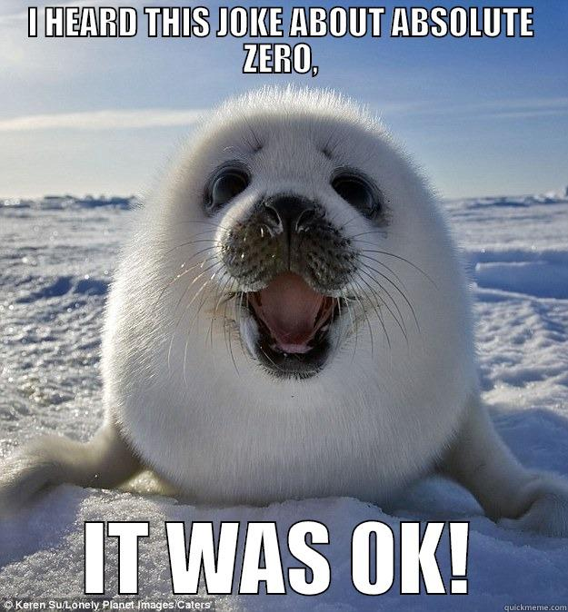 I HEARD THIS JOKE ABOUT ABSOLUTE ZERO, IT WAS 0K! Easily Pleased Seal