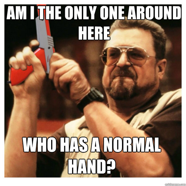 am i the only one around here who has a normal hand? - am i the only one around here who has a normal hand?  John Goodman