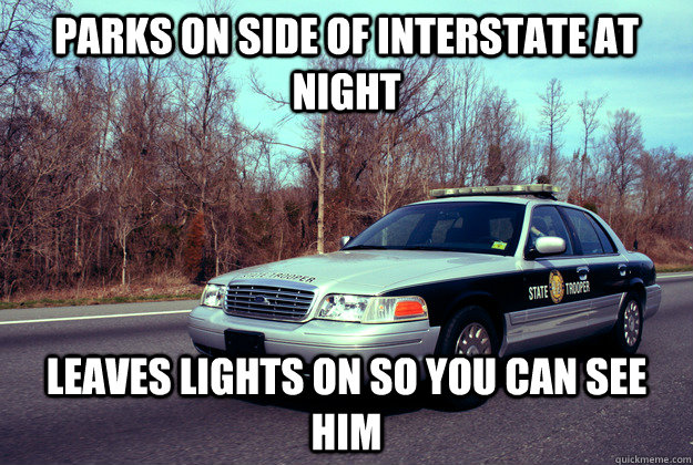 Parks on side of interstate at night Leaves lights on so you can see him - Parks on side of interstate at night Leaves lights on so you can see him  Good Guy Cop