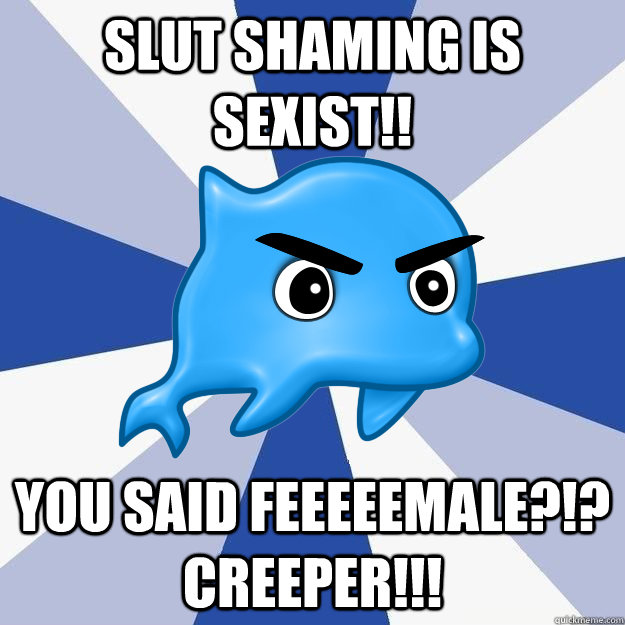 slut shaming is sexist!! you said feeeeemale?!? CREEPER!!! - slut shaming is sexist!! you said feeeeemale?!? CREEPER!!!  SRS Logic