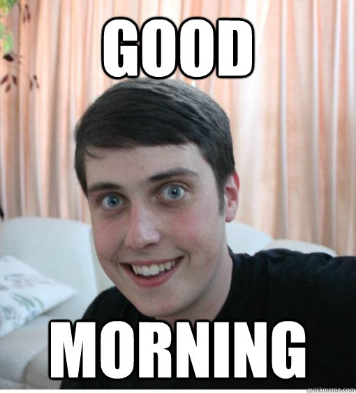 GOOD MORNING  Overly Attached Boyfriend
