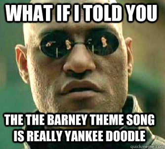 what if i told you the the Barney theme song is really Yankee Doodle