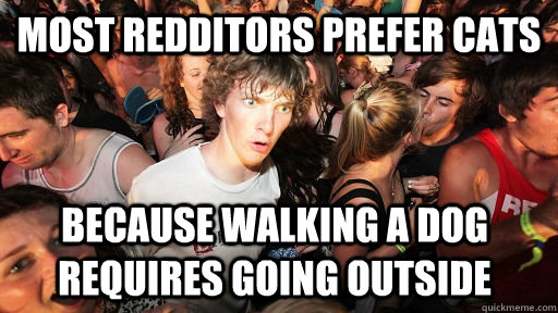 most redditors prefer cats because walking a dog requires going outside - most redditors prefer cats because walking a dog requires going outside  Sudden Clarity Clarence