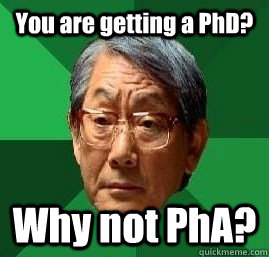 You are getting a PhD? Why not PhA?