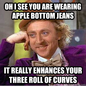 Oh I see you are wearing Apple Bottom jeans It really enhances your three roll of curves - Oh I see you are wearing Apple Bottom jeans It really enhances your three roll of curves  willy wonka