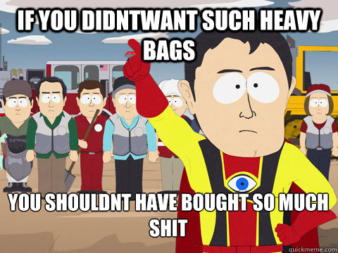 If you didntwant such heavy bags you shouldnt have bought so much shit - If you didntwant such heavy bags you shouldnt have bought so much shit  Captain Hindsight