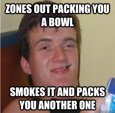 zones out packing you a bowl smokes it and packs you another one