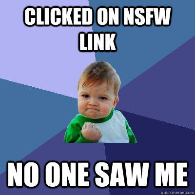 Clicked on NSFW link No one saw me - Clicked on NSFW link No one saw me  Success Kid