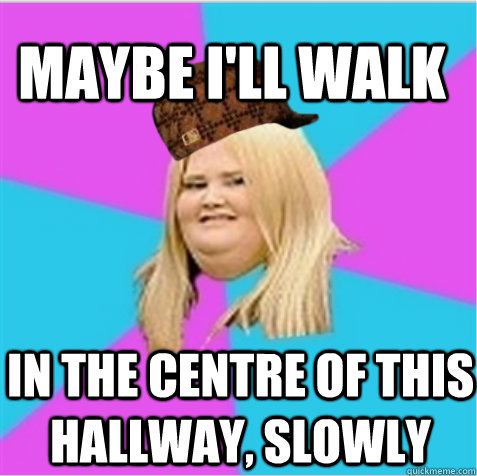Maybe I'll walk in the centre of this hallway, slowly  - Maybe I'll walk in the centre of this hallway, slowly   scumbag fat girl