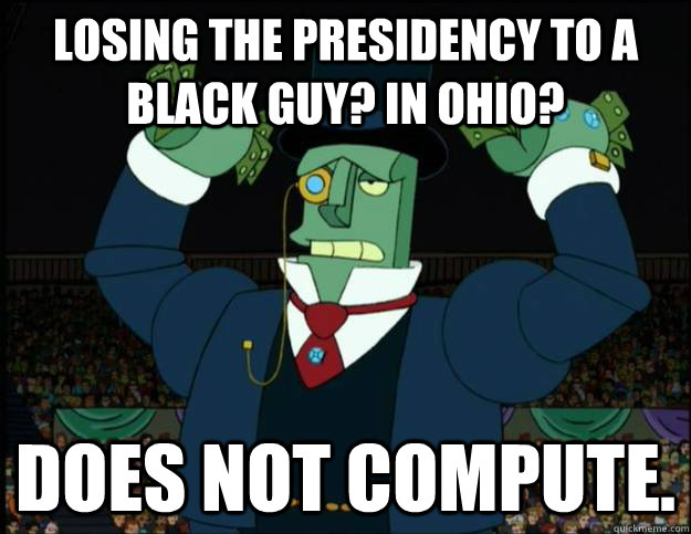 Losing the presidency to a black guy? In Ohio? Does not compute. - Losing the presidency to a black guy? In Ohio? Does not compute.  Robot Romney
