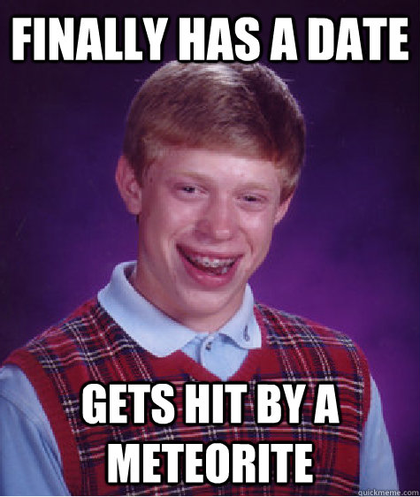 Finally has a date Gets hit by a meteorite - Finally has a date Gets hit by a meteorite  Bad Luck Brian