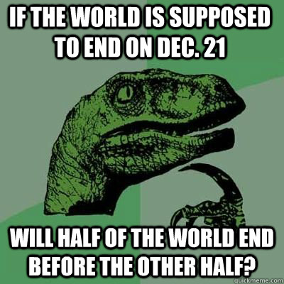 If the world is supposed to end on Dec. 21 Will half of the world end before the other half?  - If the world is supposed to end on Dec. 21 Will half of the world end before the other half?   Philosoraptor