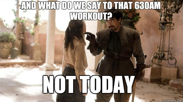 And what do we say to that 630AM workout?  Not Today - And what do we say to that 630AM workout?  Not Today  Arya not today