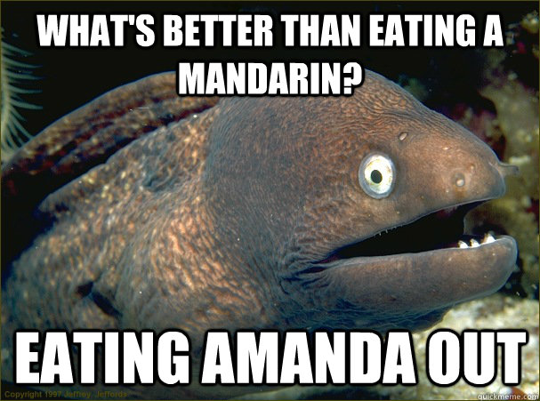 What's better than eating a Mandarin? Eating Amanda Out - What's better than eating a Mandarin? Eating Amanda Out  Bad Joke Eel
