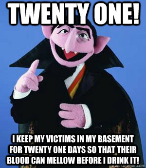 twenty one! i keep my victims in my basement for twenty one days so that their blood can mellow before i drink it!