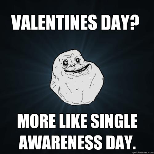 more like single awareness day valentines day - Forever Alone Valentines Day