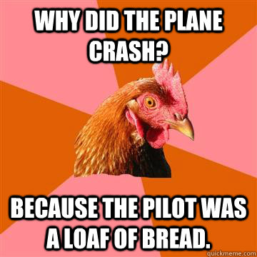 Why did the plane crash? Because the pilot was a loaf of bread. - Why did the plane crash? Because the pilot was a loaf of bread.  Anti-Joke Chicken