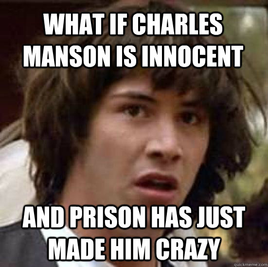 1e381ecddf25790a948418b046a5d22628397cbc9bdb9bf7e16bdf2bf141d042 what if charles manson is innocent and prison has just made him,Charles Manson Memes