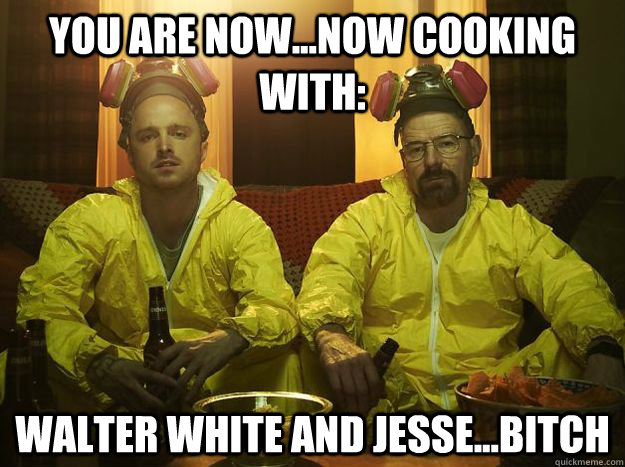 You are now...now cooking with: Walter White and Jesse...BITCH