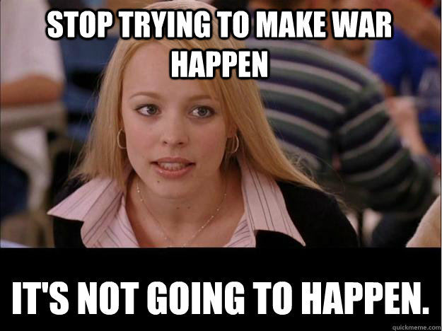 Stop trying to make war happen It's not going to happen. - Stop trying to make war happen It's not going to happen.  Its not going to happen