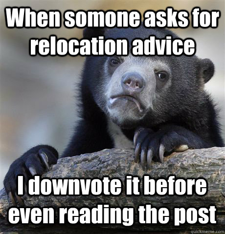 When somone asks for relocation advice I downvote it before even reading the post - When somone asks for relocation advice I downvote it before even reading the post  Confession Bear