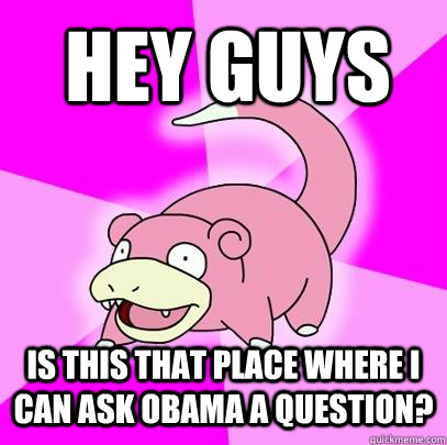 HEY GUYS IS THIS THAT PLACE WHERE I CAN ASK OBAMA A QUESTION? - HEY GUYS IS THIS THAT PLACE WHERE I CAN ASK OBAMA A QUESTION?  Slowpoke