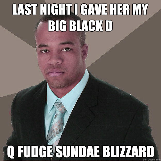 Last night i gave her my big black D  Q fudge sundae blizzard