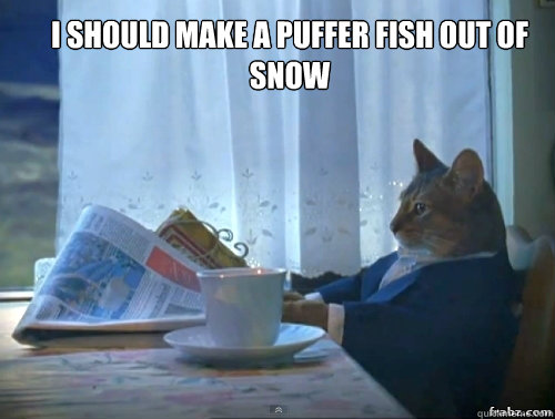 I should make a puffer fish out of snow  - I should make a puffer fish out of snow   Contemplative Breakfast Cat