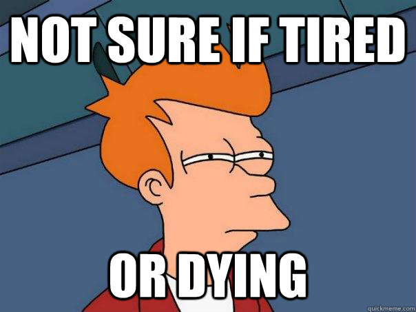 Not sure if tired Or dying - Not sure if tired Or dying  Futurama Fry