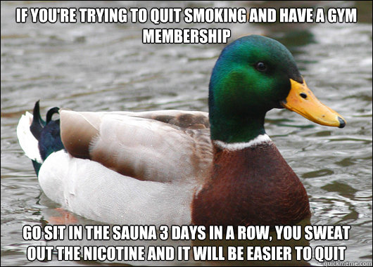 If you're trying to quit smoking and have a gym membership  Go sit in the sauna 3 days in a row, you sweat out the nicotine and it will be easier to quit - If you're trying to quit smoking and have a gym membership  Go sit in the sauna 3 days in a row, you sweat out the nicotine and it will be easier to quit  Actual Advice Mallard