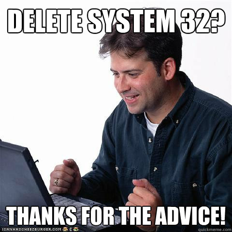 delete system 32? thanks for the advice! - delete system 32? thanks for the advice!  Net noob