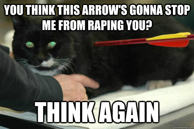 You think this arrow's gonna stop me from raping you? Think again