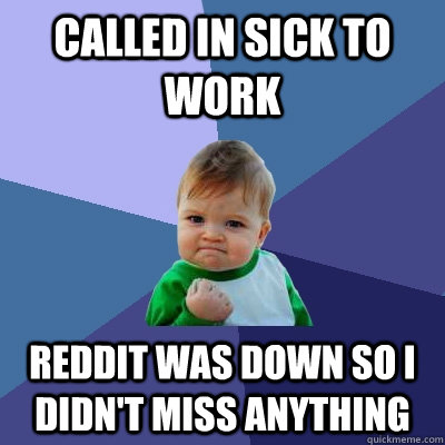 Called in sick to work Reddit was down so I didn't miss anything - Called in sick to work Reddit was down so I didn't miss anything  Success Kid