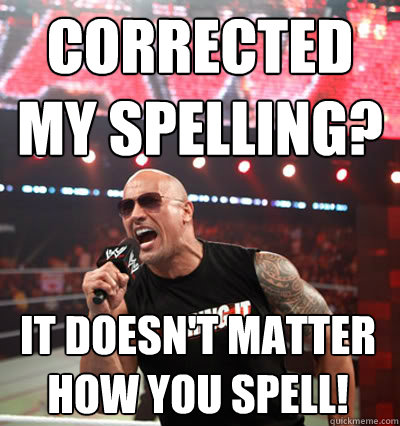 corrected my spelling? it doesn't matter how you spell!