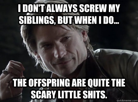 I don't always screw my siblings, but when I do...  The offspring are quite the scary little shits.