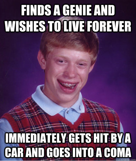 finds a genie and wishes to live forever immediately gets hit by a car and goes into a coma - finds a genie and wishes to live forever immediately gets hit by a car and goes into a coma  Bad Luck Brian