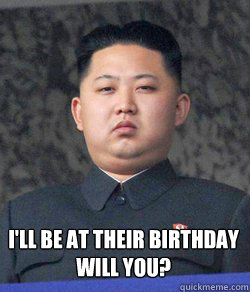 I'll be at their birthday  Will you?  Fat Kim Jong-Un