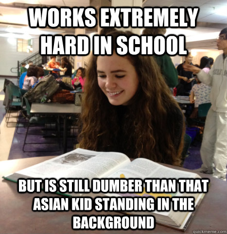 Works extremely hard in school but is still dumber than that asian kid standing in the background