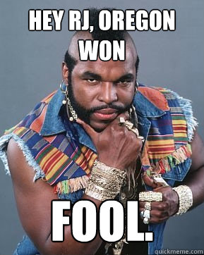 hey rj, oregon won fool.  Mr T