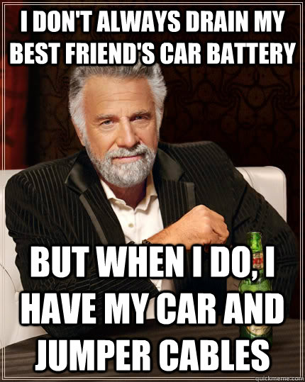 I don't always drain my best friend's car battery But when I do, I have my car and jumper cables  - I don't always drain my best friend's car battery But when I do, I have my car and jumper cables   The Most Interesting Man In The World