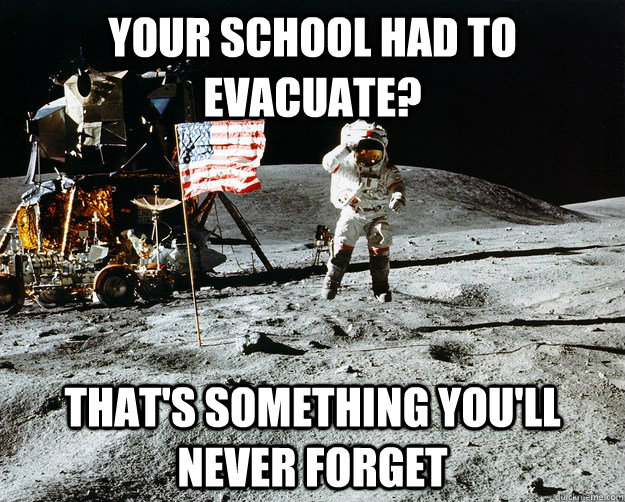 your school had to evacuate? That's something you'll never forget  - your school had to evacuate? That's something you'll never forget   Unimpressed Astronaut