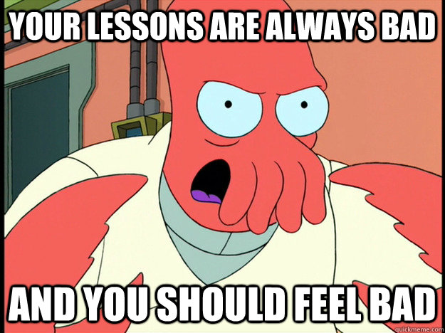 your lessons are always bad and you should feel bad - your lessons are always bad and you should feel bad  Lunatic Zoidberg