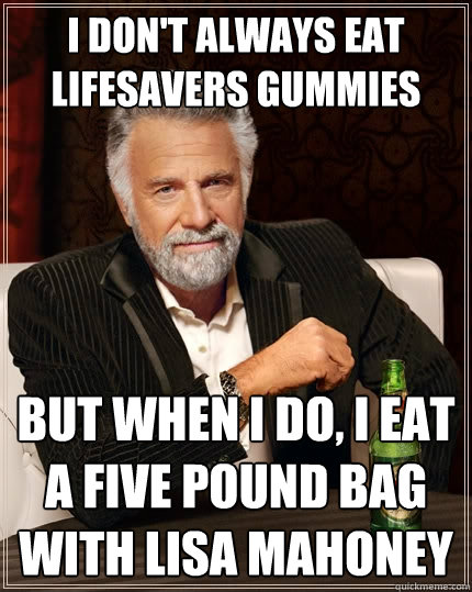I don't always eat lifesavers gummies but when I do, I eat a five pound bag with Lisa Mahoney - I don't always eat lifesavers gummies but when I do, I eat a five pound bag with Lisa Mahoney  The Most Interesting Man In The World