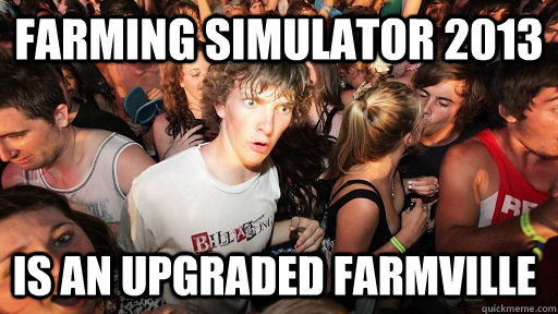 Farming Simulator 2013 is an upgraded farmville - Farming Simulator 2013 is an upgraded farmville  Sudden Clarity Clarence