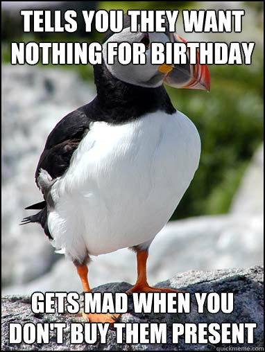 tells you they want nothing for birthday gets mad when you don't buy them present