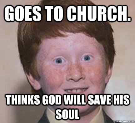 Goes to Church. Thinks God will save his soul - Goes to Church. Thinks God will save his soul  Over Confident Ginger