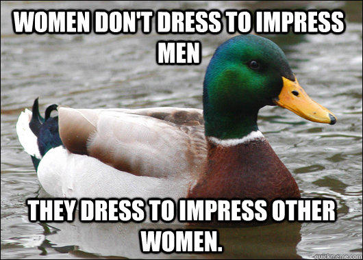 Women don't dress to impress men They dress to impress other  women. - Women don't dress to impress men They dress to impress other  women.  Actual Advice Mallard