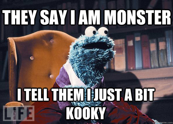 they say i am monster i tell them i just a bit kooky - they say i am monster i tell them i just a bit kooky  Cookieman