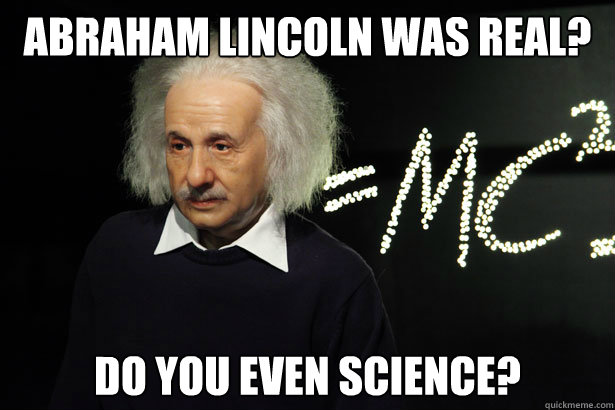 Abraham Lincoln was real? Do you even science? - Abraham Lincoln was real? Do you even science?  Unamused Einstein